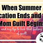 "Now that summer vacation is ending, my feeling of ""mom guilt"" is setting in. Here's how I'm learning to kick that feeling to the curb."